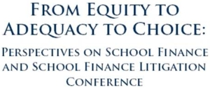 From Equity to Adequacy to Choice: Perspectives on School Finance and School Finance Litigation Conference